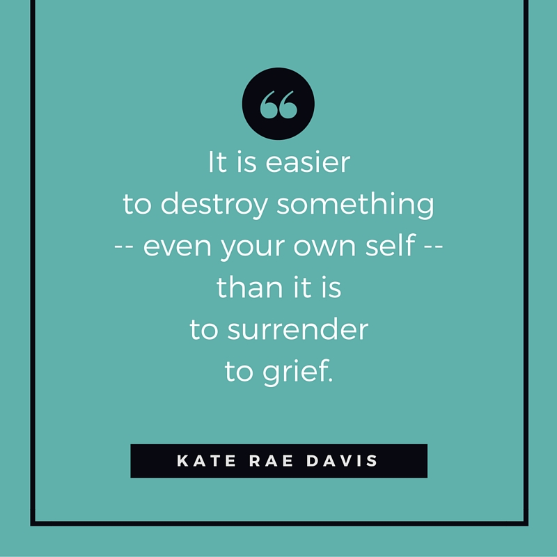 It is easier to destroy than to grieve - KateRaeDavis.com