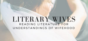 Literary Wives: Reading Literature for Undersatndings of Wifehood - read more on KateRaeDavis.com