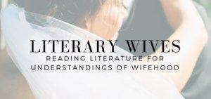 Literary Wives: Reading Literature for Undersatndings of Wifehood - read more on KateRaeDavis.com